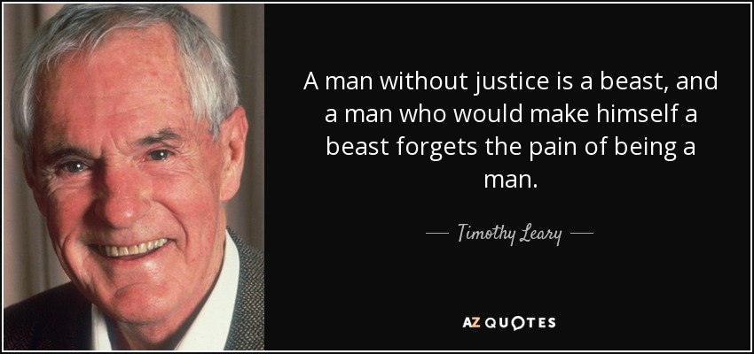 A man without justice is a beast, and a man who would make himself a beast forgets the pain of being a man. - Timothy Leary