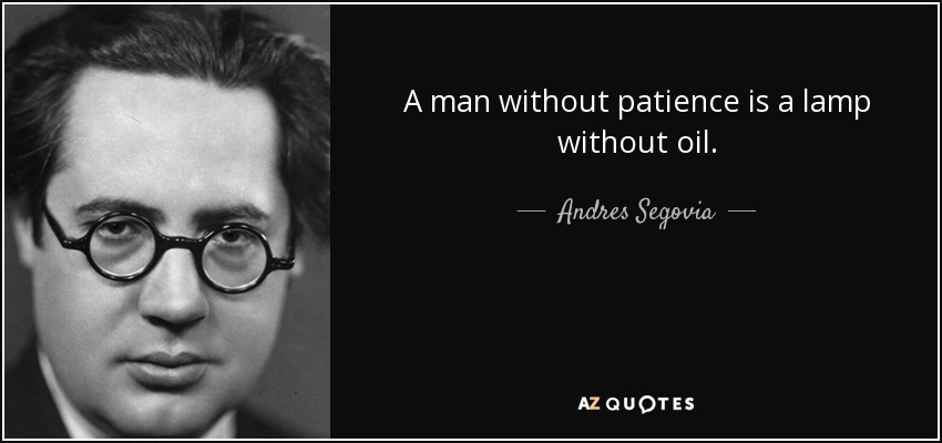 A man without patience is a lamp without oil. - Andres Segovia