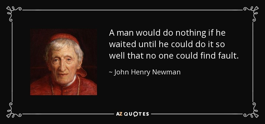 A man would do nothing if he waited until he could do it so well that no one could find fault. - John Henry Newman