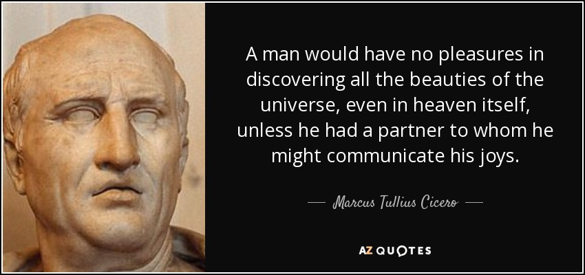 A man would have no pleasures in discovering all the beauties of the universe, even in heaven itself, unless he had a partner to whom he might communicate his joys. - Marcus Tullius Cicero