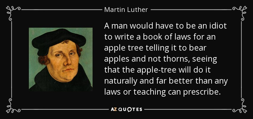 A man would have to be an idiot to write a book of laws for an apple tree telling it to bear apples and not thorns, seeing that the apple-tree will do it naturally and far better than any laws or teaching can prescribe. - Martin Luther