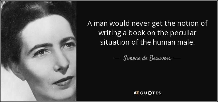 A man would never get the notion of writing a book on the peculiar situation of the human male. - Simone de Beauvoir