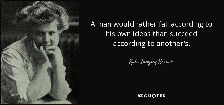 A man would rather fail according to his own ideas than succeed according to another's. - Kate Langley Bosher