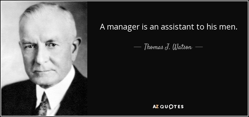 A manager is an assistant to his men. - Thomas J. Watson