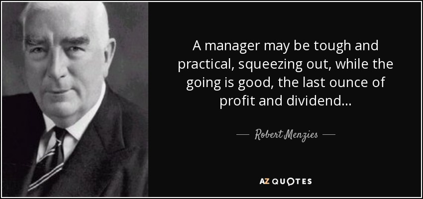 A manager may be tough and practical, squeezing out, while the going is good, the last ounce of profit and dividend . . . - Robert Menzies