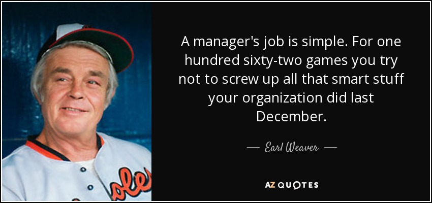 A manager's job is simple. For one hundred sixty-two games you try not to screw up all that smart stuff your organization did last December. - Earl Weaver
