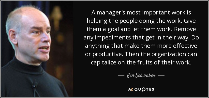 A manager's most important work is helping the people doing the work. Give them a goal and let them work. Remove any impediments that get in their way. Do anything that make them more effective or productive. Then the organization can capitalize on the fruits of their work. - Ken Schwaber