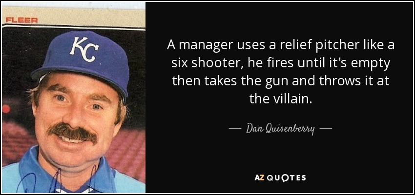 A manager uses a relief pitcher like a six shooter, he fires until it's empty then takes the gun and throws it at the villain. - Dan Quisenberry
