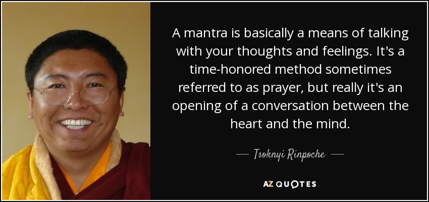 A mantra is basically a means of talking with your thoughts and feelings. It's a time-honored method sometimes referred to as prayer, but really it's an opening of a conversation between the heart and the mind. - Tsoknyi Rinpoche
