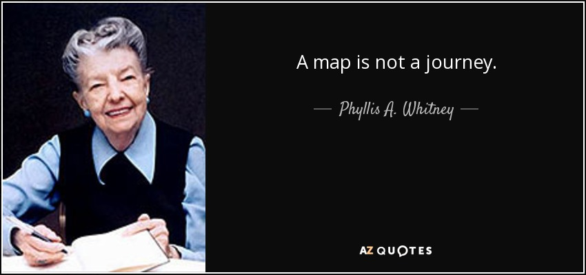 A map is not a journey. - Phyllis A. Whitney