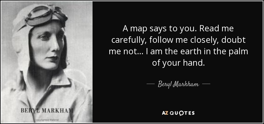 A map says to you. Read me carefully, follow me closely, doubt me not... I am the earth in the palm of your hand. - Beryl Markham