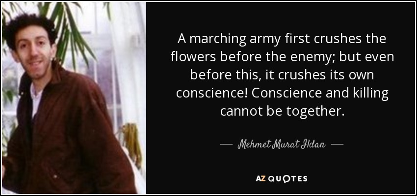 A marching army first crushes the flowers before the enemy; but even before this, it crushes its own conscience! Conscience and killing cannot be together. - Mehmet Murat Ildan