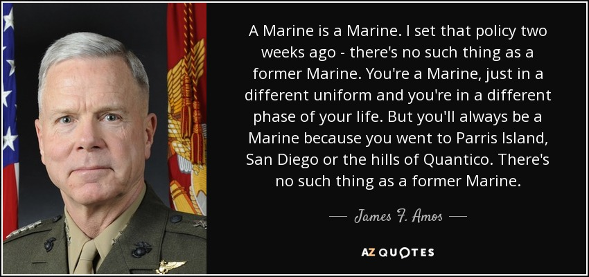 A Marine is a Marine. I set that policy two weeks ago - there's no such thing as a former Marine. You're a Marine, just in a different uniform and you're in a different phase of your life. But you'll always be a Marine because you went to Parris Island, San Diego or the hills of Quantico. There's no such thing as a former Marine. - James F. Amos