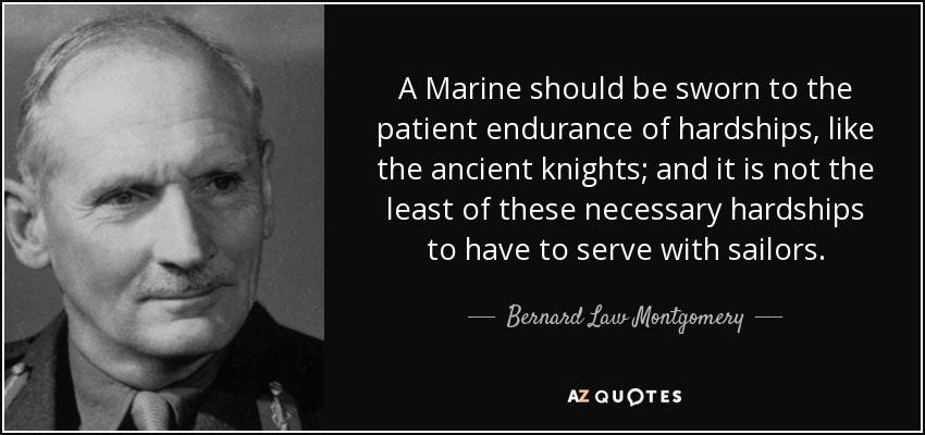 A Marine should be sworn to the patient endurance of hardships, like the ancient knights; and it is not the least of these necessary hardships to have to serve with sailors. - Bernard Law Montgomery