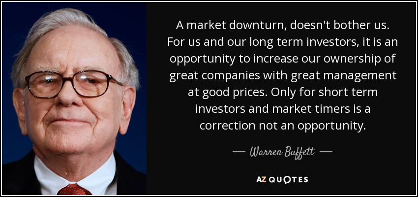 A market downturn, doesn't bother us. For us and our long term investors, it is an opportunity to increase our ownership of great companies with great management at good prices. Only for short term investors and market timers is a correction not an opportunity. - Warren Buffett