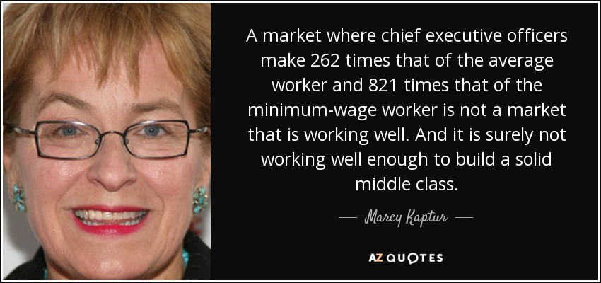 A market where chief executive officers make 262 times that of the average worker and 821 times that of the minimum-wage worker is not a market that is working well. And it is surely not working well enough to build a solid middle class. - Marcy Kaptur