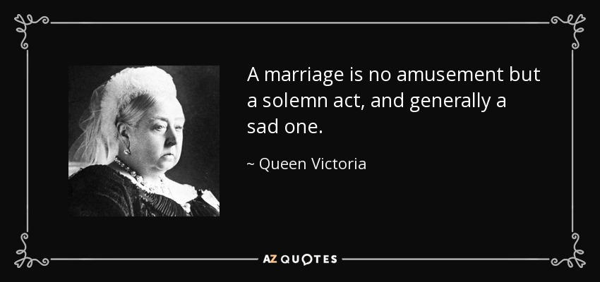 A marriage is no amusement but a solemn act, and generally a sad one. - Queen Victoria