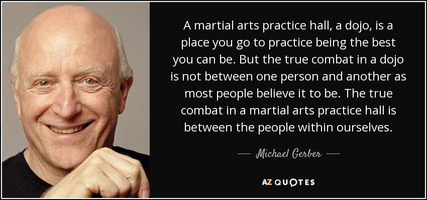 A martial arts practice hall, a dojo, is a place you go to practice being the best you can be. But the true combat in a dojo is not between one person and another as most people believe it to be. The true combat in a martial arts practice hall is between the people within ourselves. - Michael Gerber