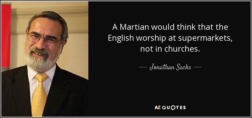 A Martian would think that the English worship at supermarkets, not in churches. - Jonathan Sacks