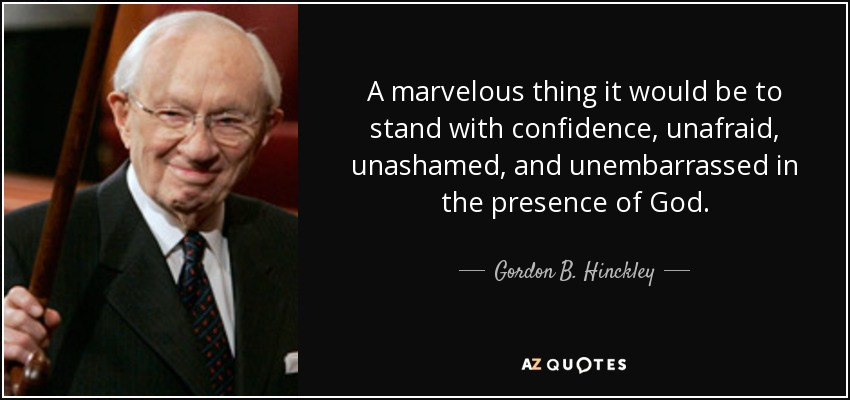 A marvelous thing it would be to stand with confidence, unafraid, unashamed, and unembarrassed in the presence of God. - Gordon B. Hinckley