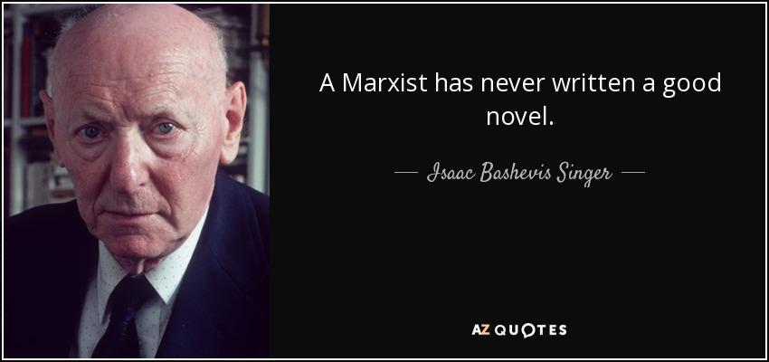 A Marxist has never written a good novel. - Isaac Bashevis Singer