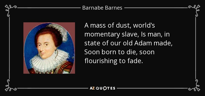 A mass of dust, world's momentary slave, Is man, in state of our old Adam made, Soon born to die, soon flourishing to fade. - Barnabe Barnes