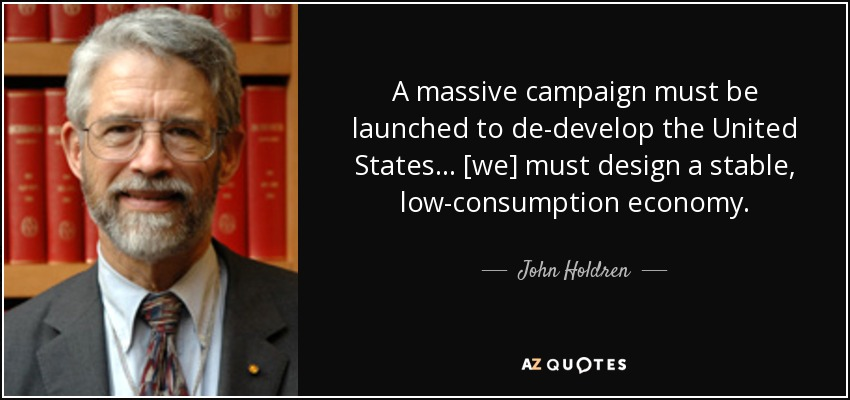 A massive campaign must be launched to de-develop the United States… [we] must design a stable, low-consumption economy. - John Holdren