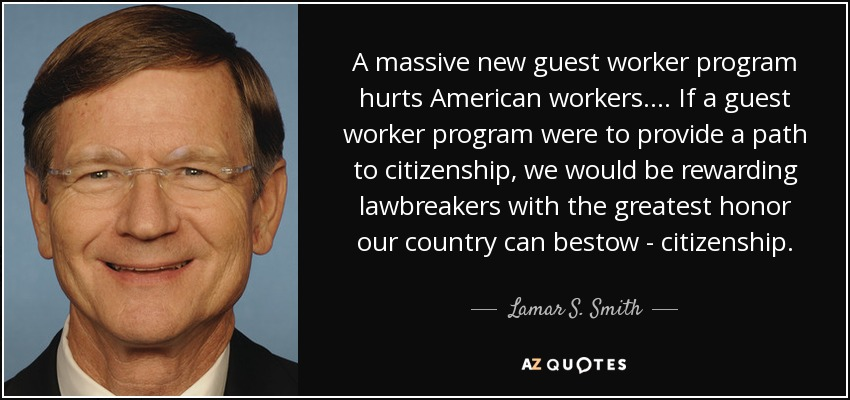 A massive new guest worker program hurts American workers. ... If a guest worker program were to provide a path to citizenship, we would be rewarding lawbreakers with the greatest honor our country can bestow - citizenship. - Lamar S. Smith