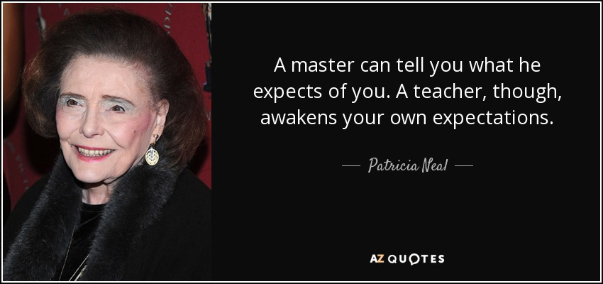 A master can tell you what he expects of you. A teacher, though, awakens your own expectations. - Patricia Neal