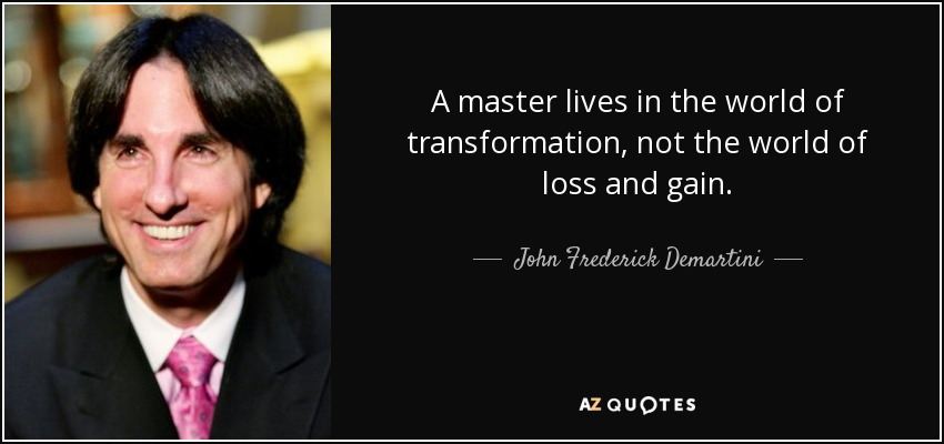 A master lives in the world of transformation, not the world of loss and gain. - John Frederick Demartini