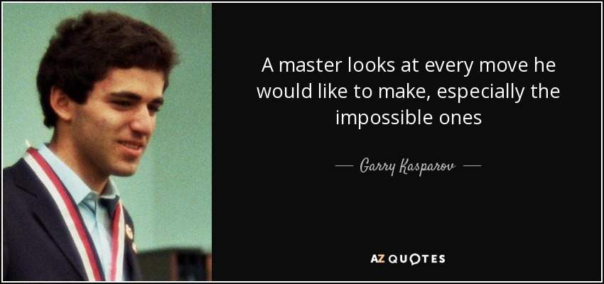 A master looks at every move he would like to make, especially the impossible ones - Garry Kasparov