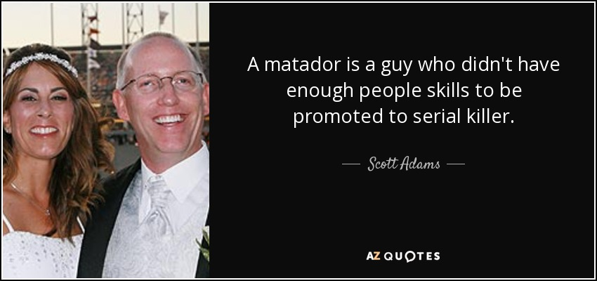 A matador is a guy who didn't have enough people skills to be promoted to serial killer. - Scott Adams