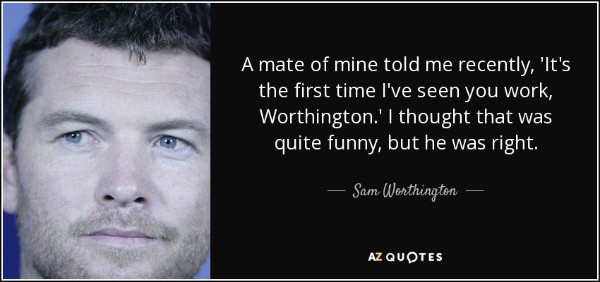 A mate of mine told me recently, 'It's the first time I've seen you work, Worthington.' I thought that was quite funny, but he was right. - Sam Worthington