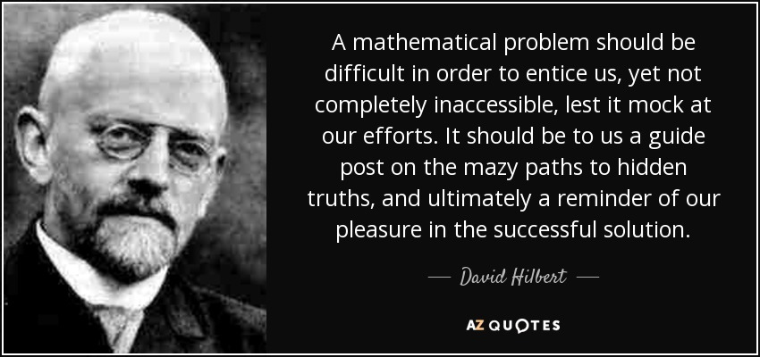A mathematical problem should be difficult in order to entice us, yet not completely inaccessible, lest it mock at our efforts. It should be to us a guide post on the mazy paths to hidden truths, and ultimately a reminder of our pleasure in the successful solution. - David Hilbert