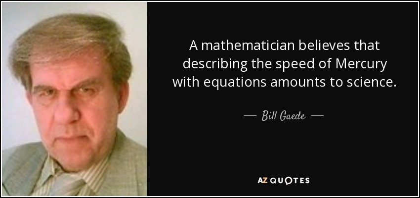 A mathematician believes that describing the speed of Mercury with equations amounts to science. - Bill Gaede