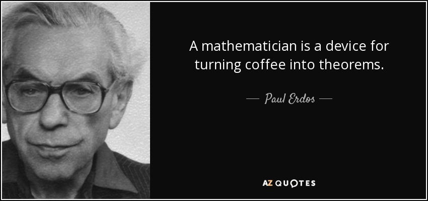 A mathematician is a device for turning coffee into theorems. - Paul Erdos