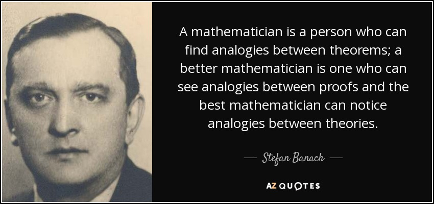 A mathematician is a person who can find analogies between theorems; a better mathematician is one who can see analogies between proofs and the best mathematician can notice analogies between theories. - Stefan Banach