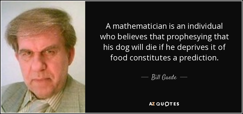 A mathematician is an individual who believes that prophesying that his dog will die if he deprives it of food constitutes a prediction. - Bill Gaede