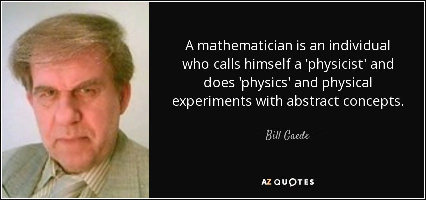 A mathematician is an individual who calls himself a 'physicist' and does 'physics' and physical experiments with abstract concepts. - Bill Gaede