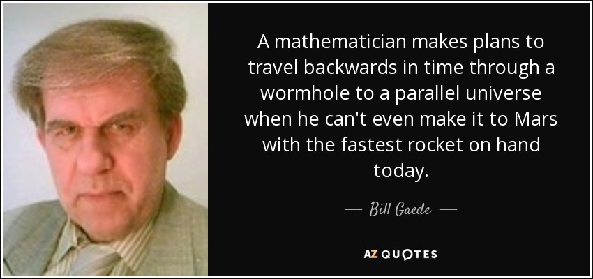 Bill Gaede quote: A mathematician makes plans to travel backwards ...