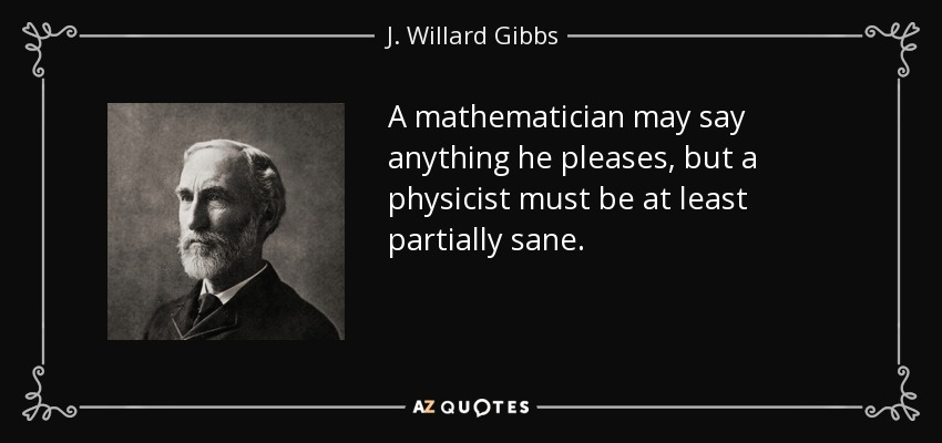 A mathematician may say anything he pleases, but a physicist must be at least partially sane. - J. Willard Gibbs