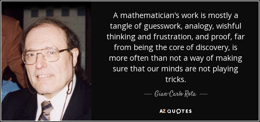 A mathematician's work is mostly a tangle of guesswork, analogy, wishful thinking and frustration, and proof, far from being the core of discovery, is more often than not a way of making sure that our minds are not playing tricks. - Gian-Carlo Rota