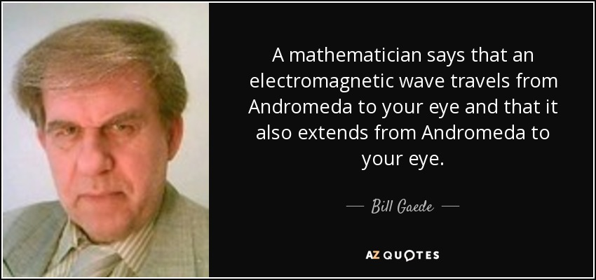 A mathematician says that an electromagnetic wave travels from Andromeda to your eye and that it also extends from Andromeda to your eye. - Bill Gaede