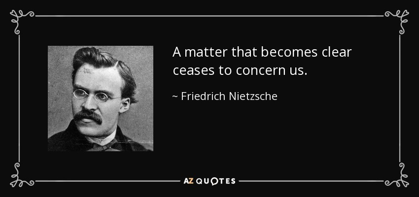 A matter that becomes clear ceases to concern us. - Friedrich Nietzsche