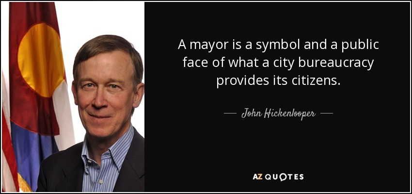 A mayor is a symbol and a public face of what a city bureaucracy provides its citizens. - John Hickenlooper