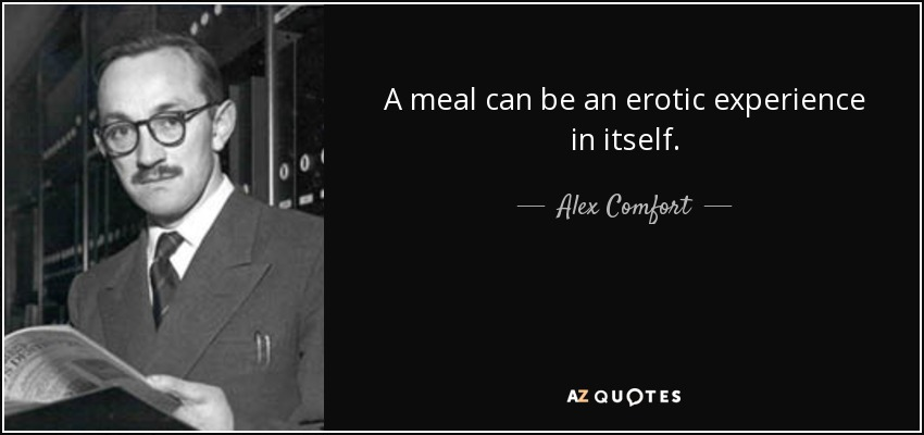 A meal can be an erotic experience in itself. - Alex Comfort