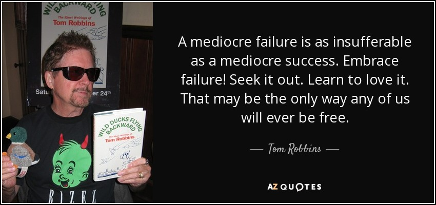 A mediocre failure is as insufferable as a mediocre success. Embrace failure! Seek it out. Learn to love it. That may be the only way any of us will ever be free. - Tom Robbins