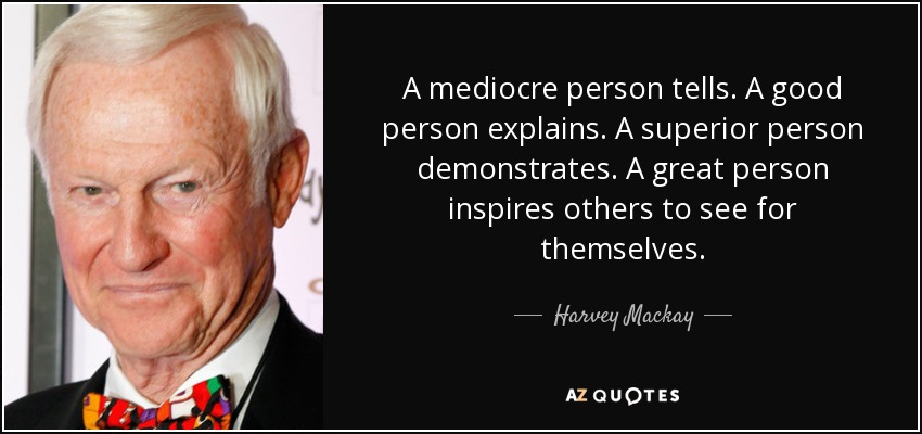 A mediocre person tells. A good person explains. A superior person demonstrates. A great person inspires others to see for themselves. - Harvey Mackay