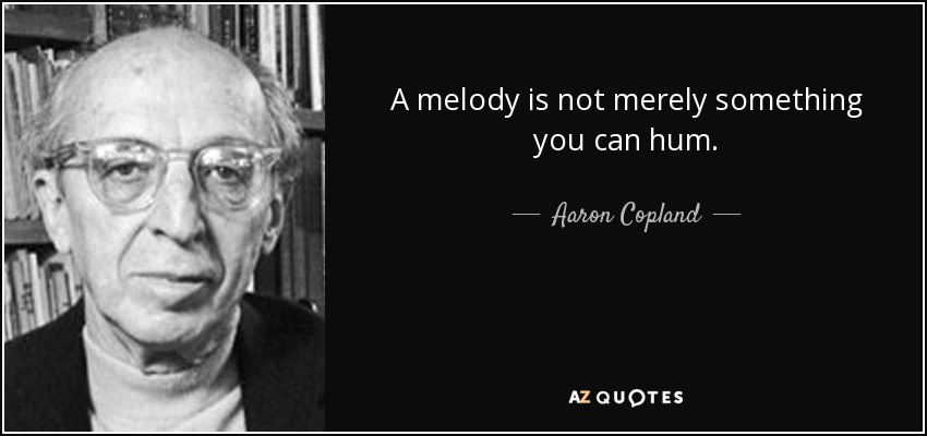 A melody is not merely something you can hum. - Aaron Copland