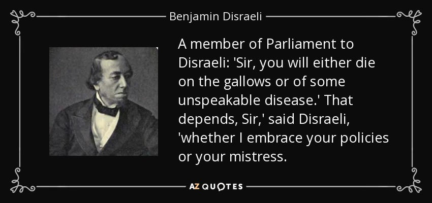 A member of Parliament to Disraeli: 'Sir, you will either die on the gallows or of some unspeakable disease.' That depends, Sir,' said Disraeli, 'whether I embrace your policies or your mistress. - Benjamin Disraeli